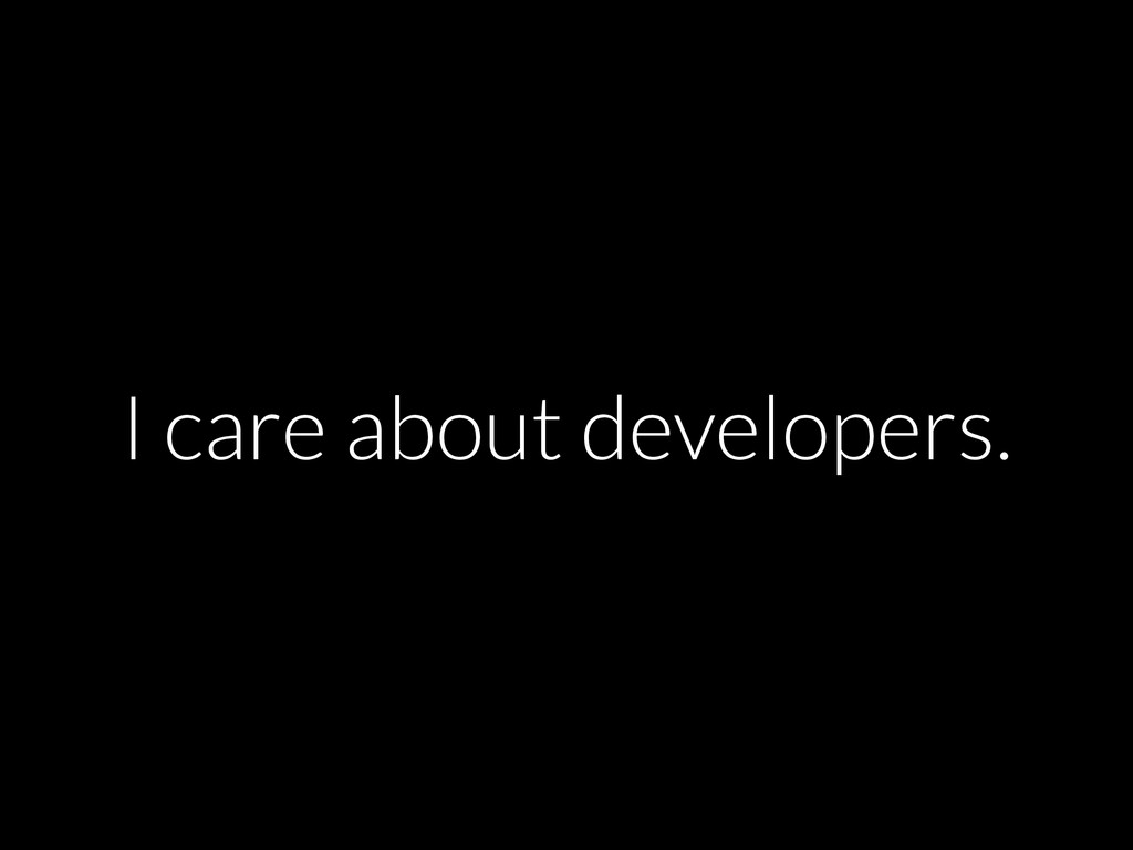 I care about developers.