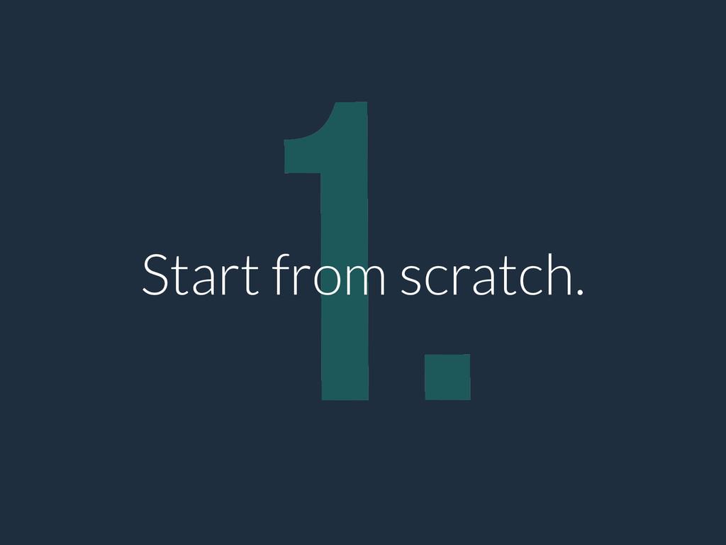 1. Start from scratch.
