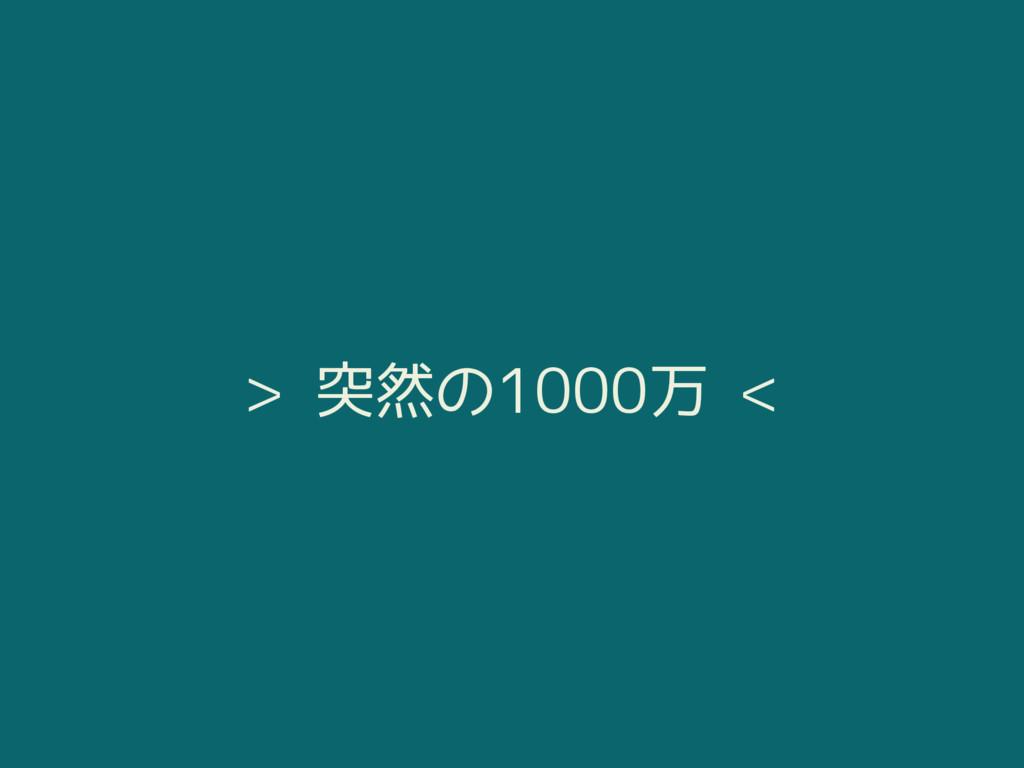 > 突然の1000万 <