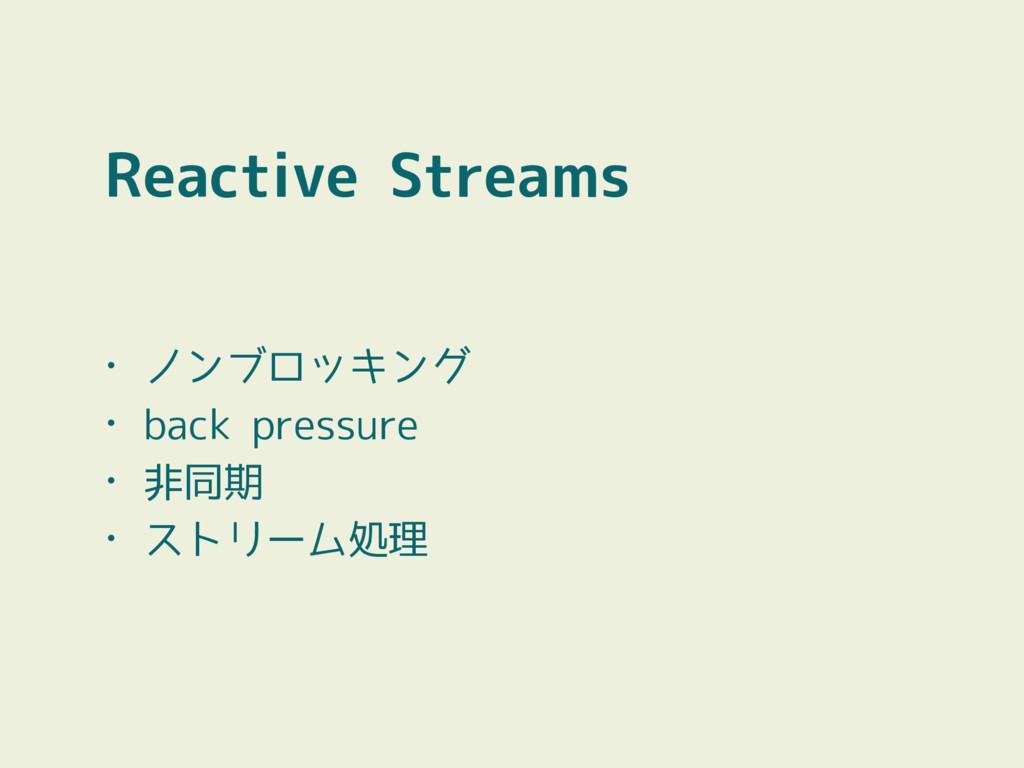 Reactive Streams • ノンブロッキング • back pressure • 非...