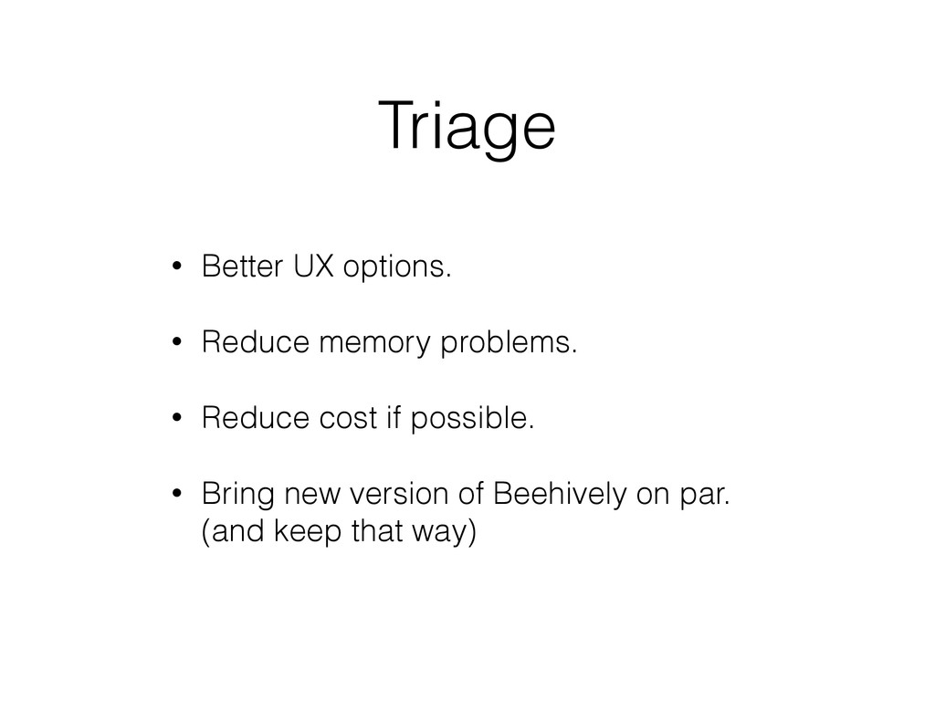 Triage • Better UX options. • Reduce memory pro...