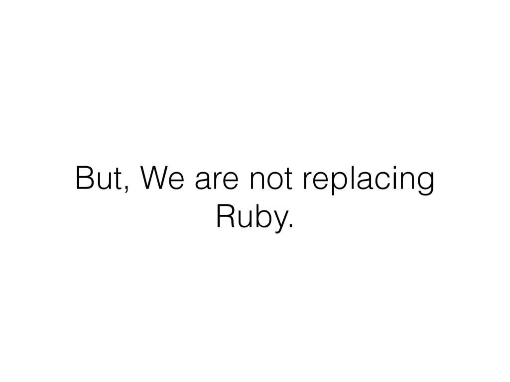 But, We are not replacing Ruby.