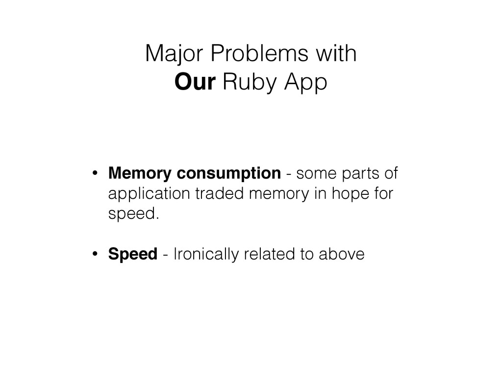 Major Problems with Our Ruby App • Memory consu...