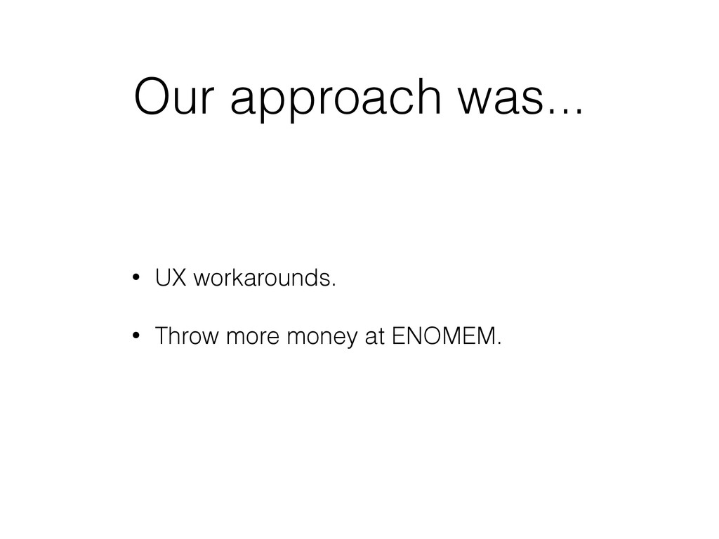 Our approach was... • UX workarounds. • Throw m...