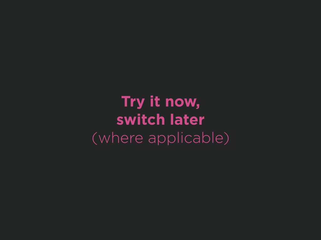 Try it now, switch later (where applicable)