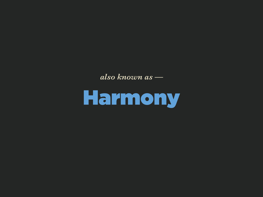 Harmony also known as —