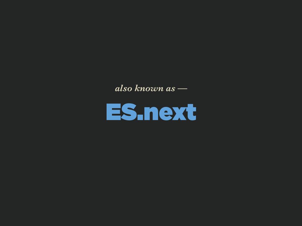 ES.next also known as —