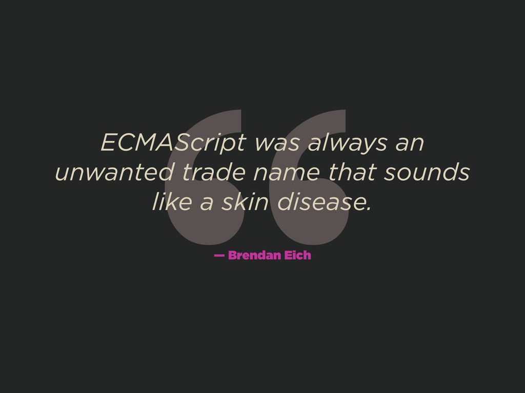 """ ECMAScript was always an unwanted trade name ..."
