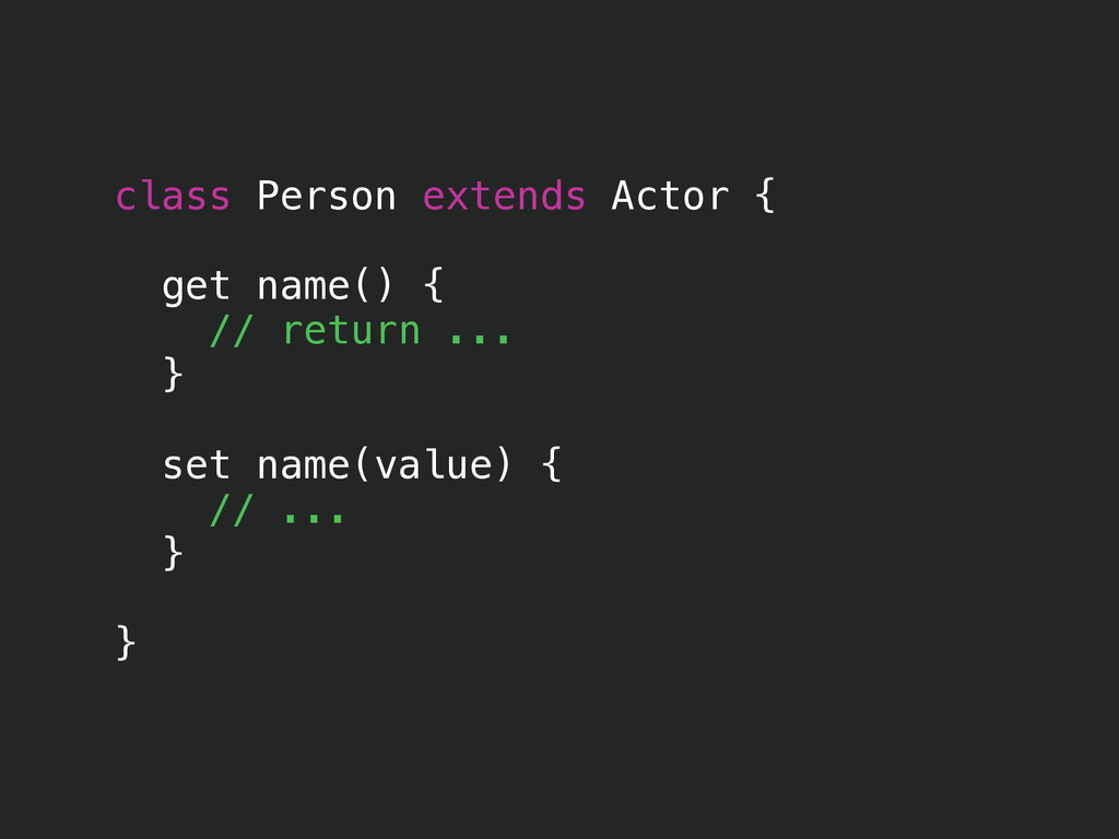 class Person extends Actor { get name() { // re...