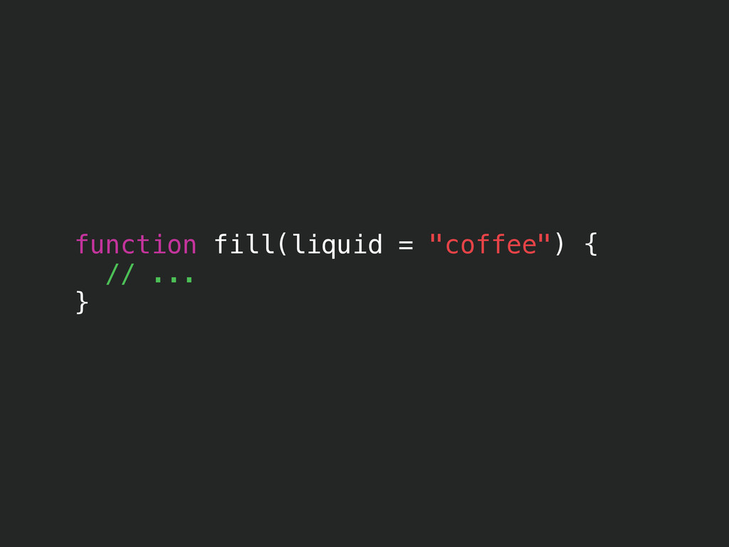 "function fill(liquid = ""coffee"") { // ... }"