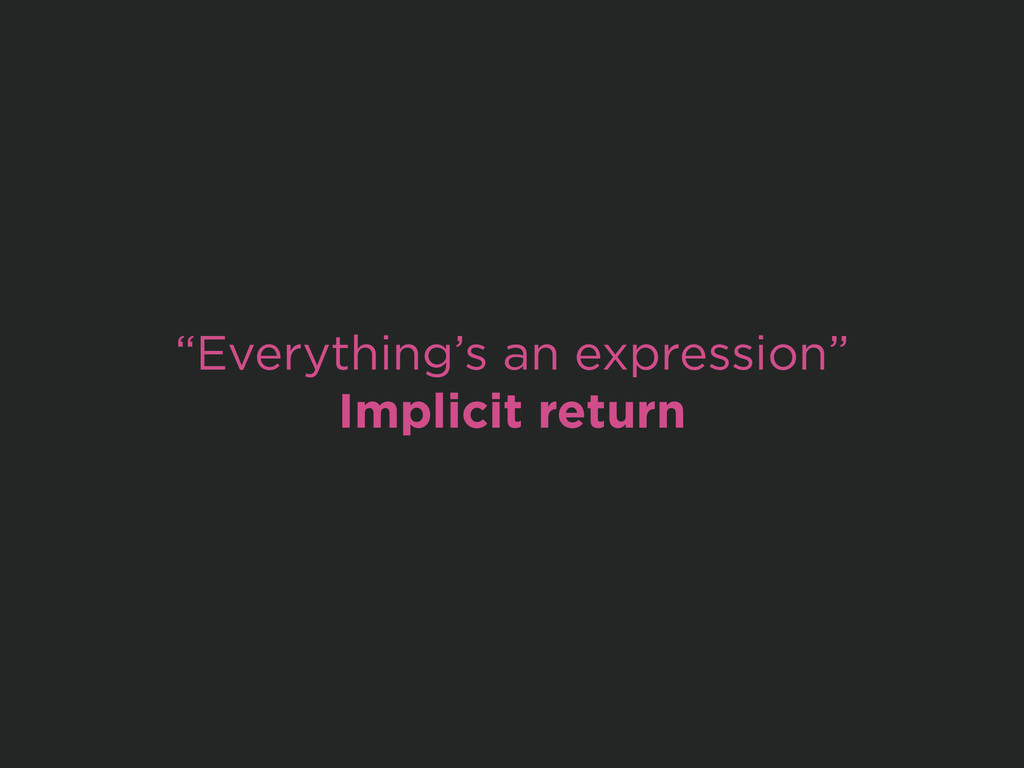 """Everything's an expression"" Implicit return"