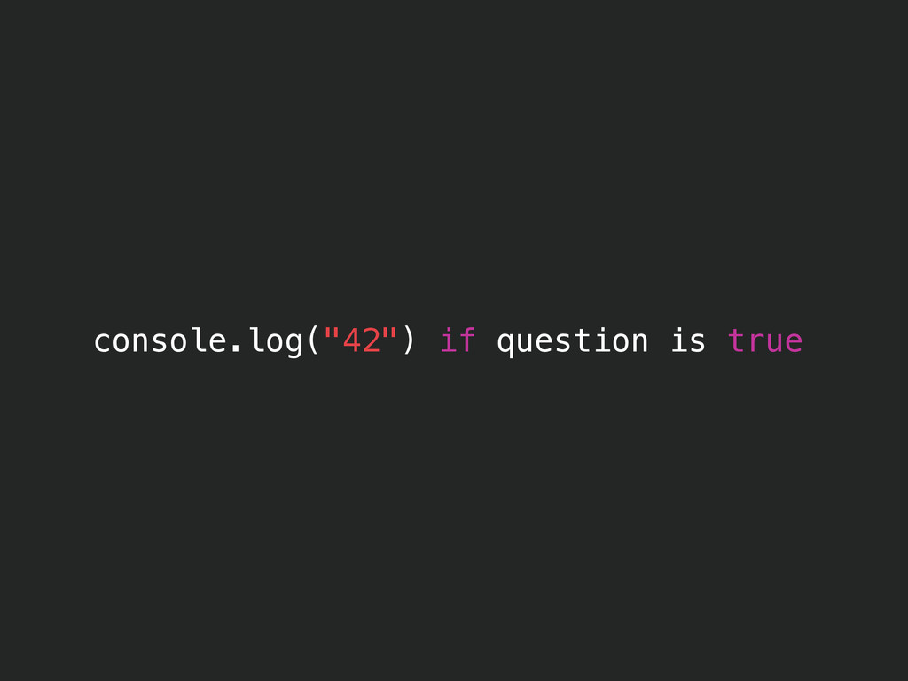 "console.log(""42"") if question is true"