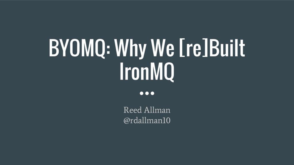 BYOMQ: Why We [re]Built IronMQ Reed Allman @rda...