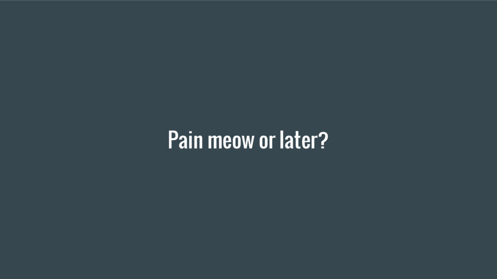 Pain meow or later?