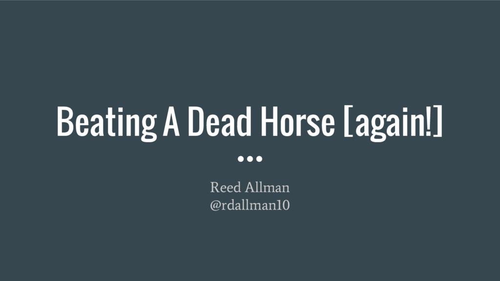 Beating A Dead Horse [again!] Reed Allman @rdal...
