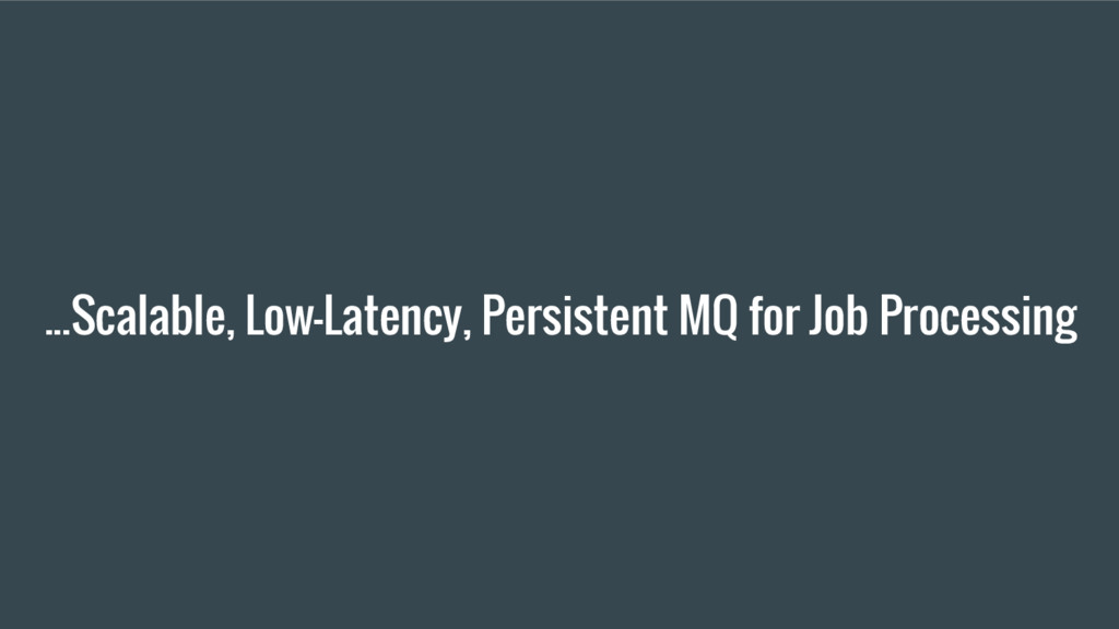 ...Scalable, Low-Latency, Persistent MQ for Job...