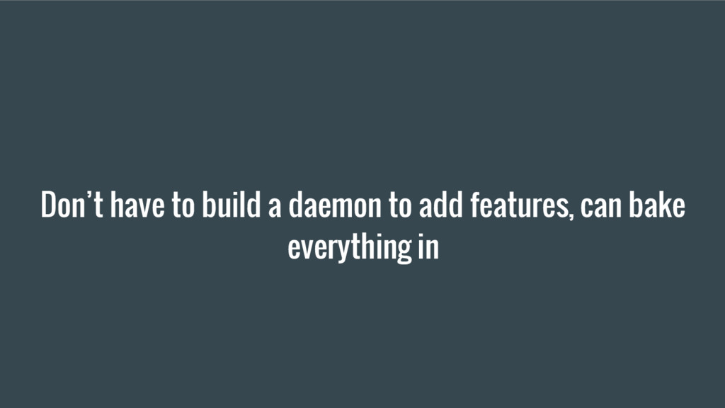 Don't have to build a daemon to add features, c...