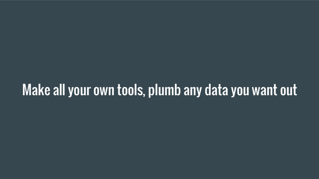 Make all your own tools, plumb any data you wan...