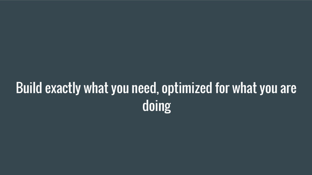 Build exactly what you need, optimized for what...