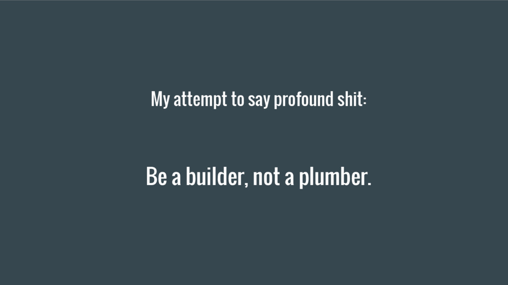 My attempt to say profound shit: Be a builder, ...