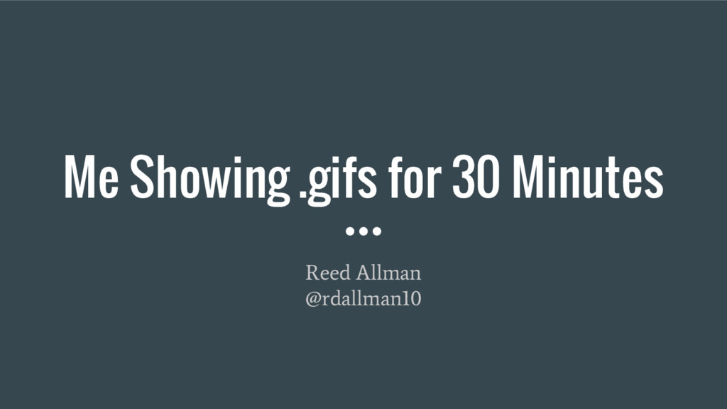 Me Showing .gifs for 30 Minutes Reed Allman @rd...