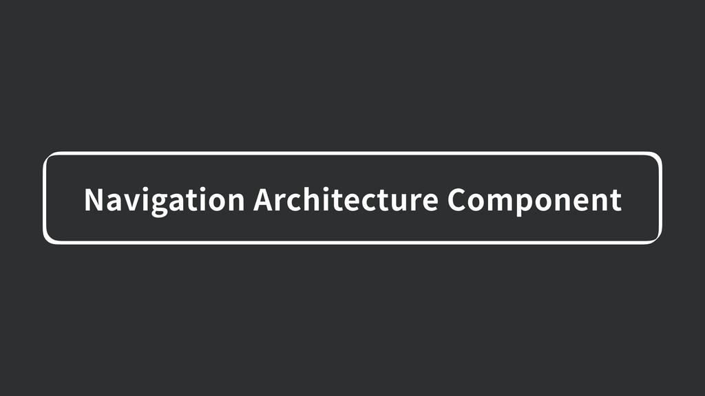 Navigation Architecture Component