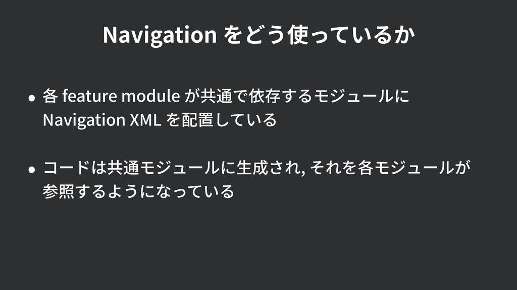 Navigation をどう使っているか • 各 feature module が共通で依存す...