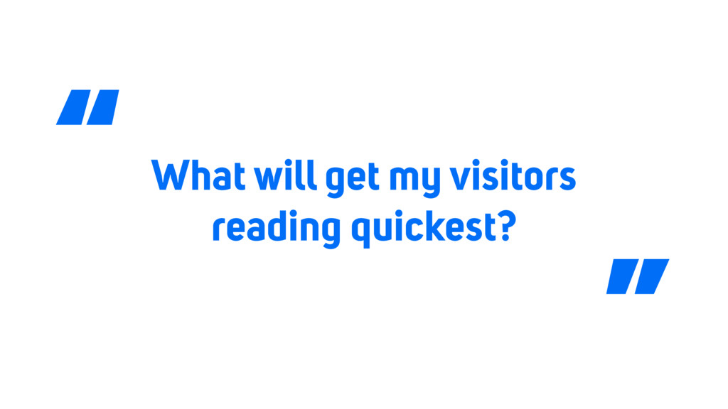 "What will get my visitors reading quickest? "" """