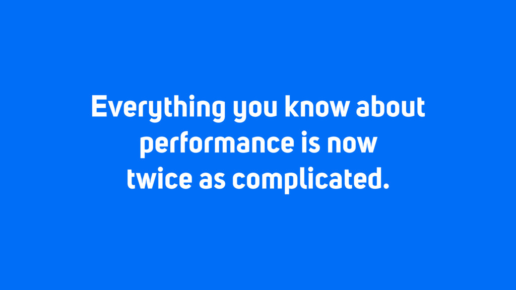 Everything you know about performance is now tw...