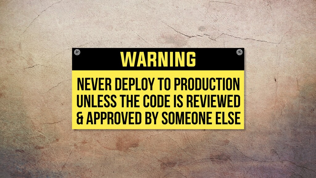 never deploy to production unless the code is r...