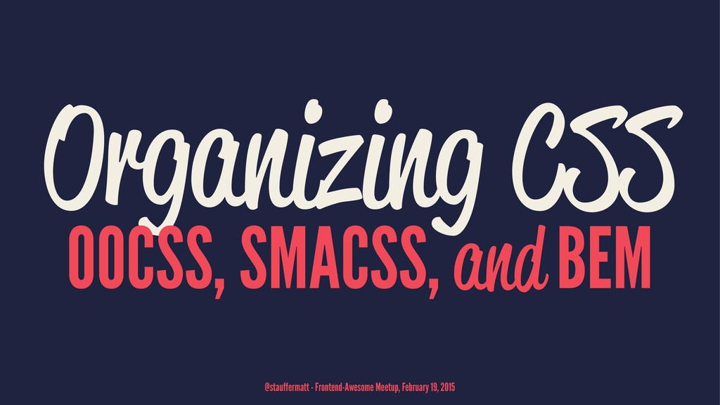 Organizing CSS OOCSS, SMACSS, and BEM @stauffer...