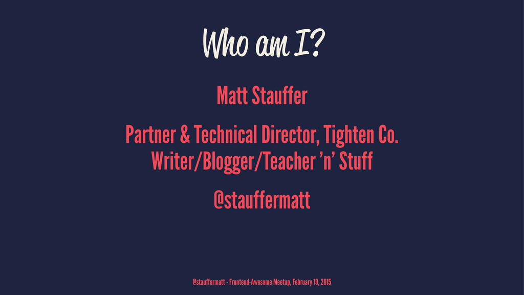 Who am I? Matt Stauffer Partner & Technical Dir...