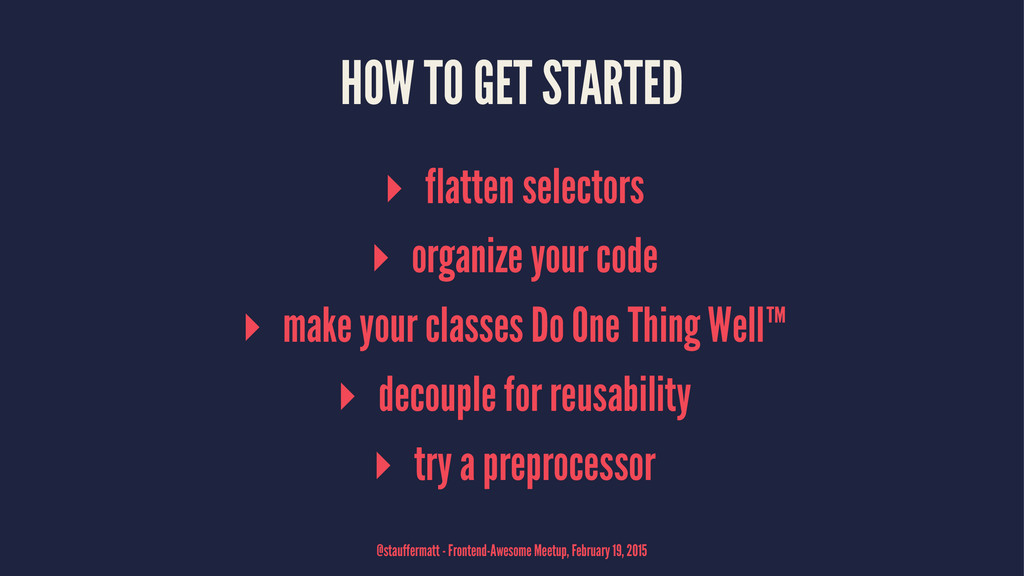 HOW TO GET STARTED ▸ flatten selectors ▸ organi...