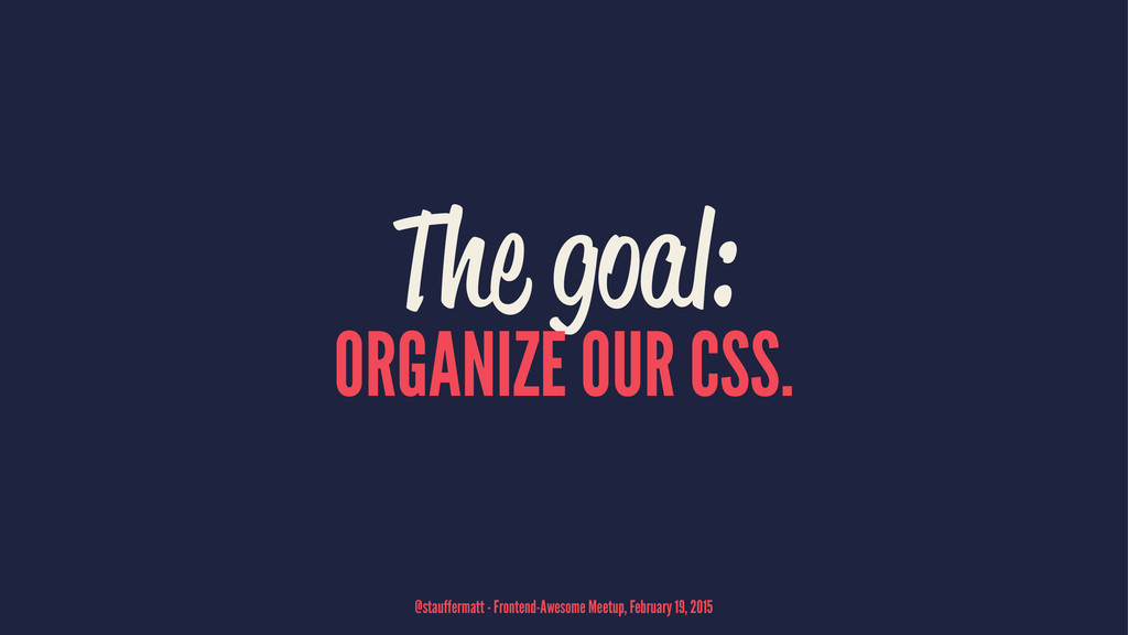 The goal: ORGANIZE OUR CSS. @stauffermatt - Fro...