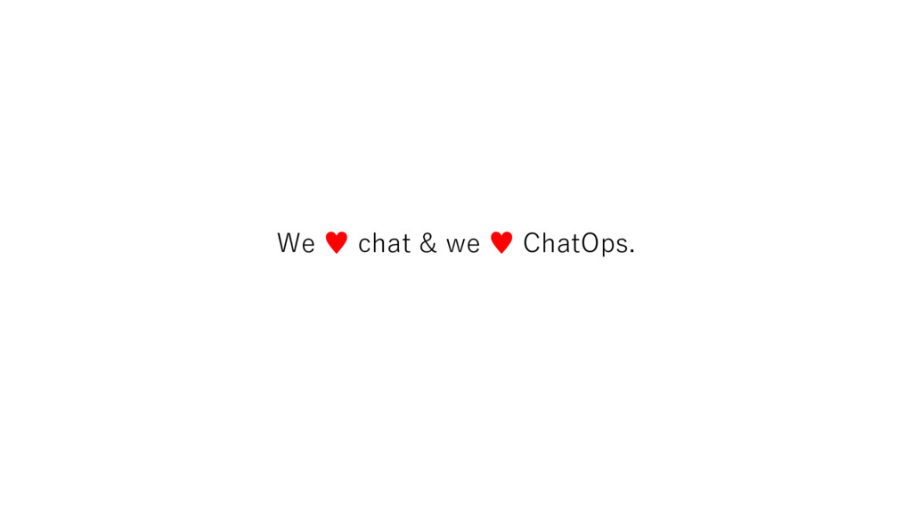 We ♥ chat & we ♥ ChatOps.