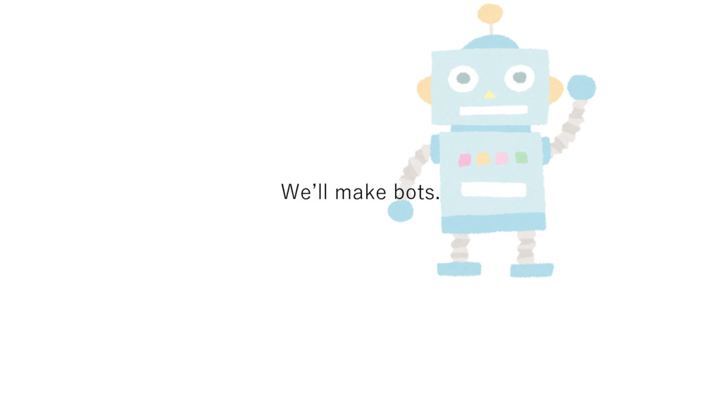 We'll make bots.