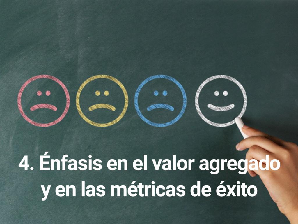 4. Énfasis en el valor agregado y en las métric...
