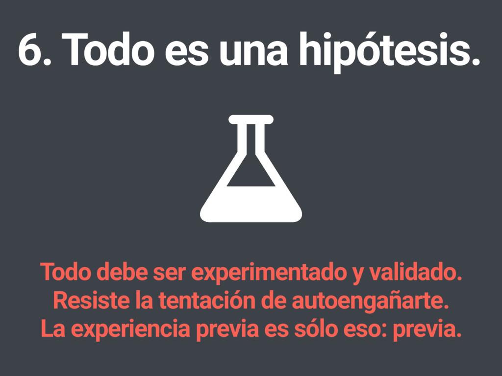 6. Todo es una hipótesis. Todo debe ser experim...
