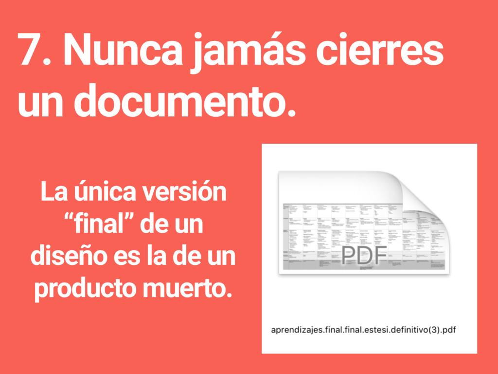 7. Nunca jamás cierres un documento. La única v...