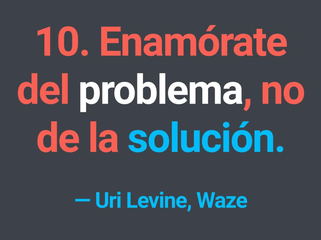 10. Enamórate del problema, no de la solución. ...