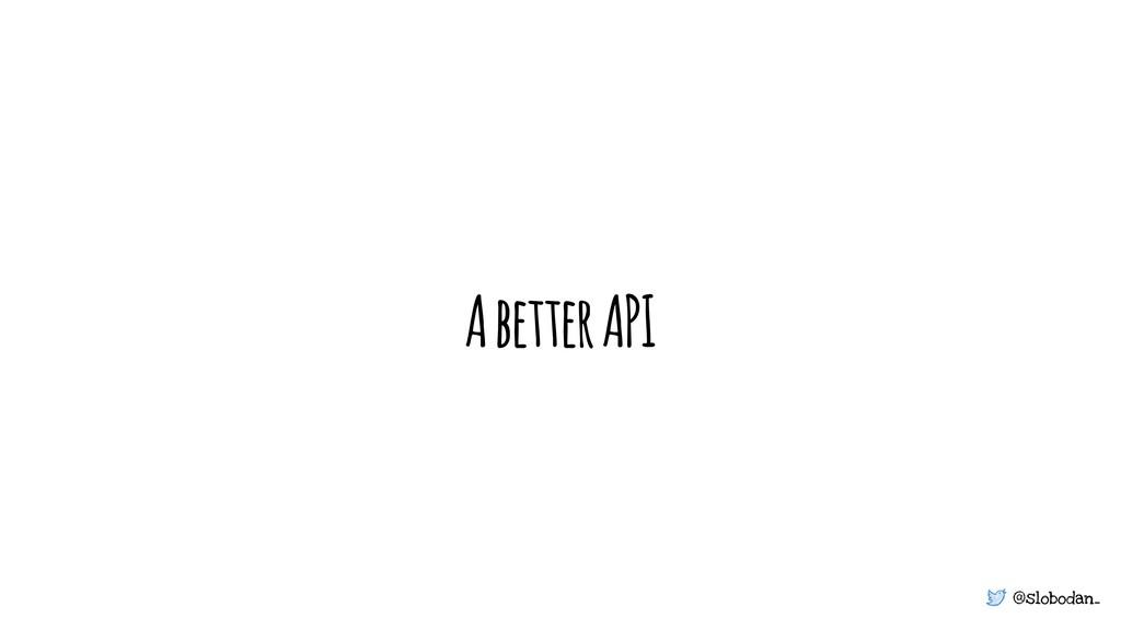 @slobodan_ A better API