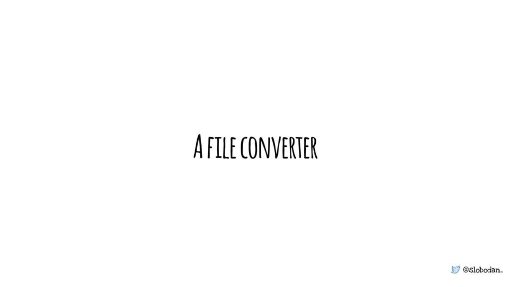 @slobodan_ A file converter