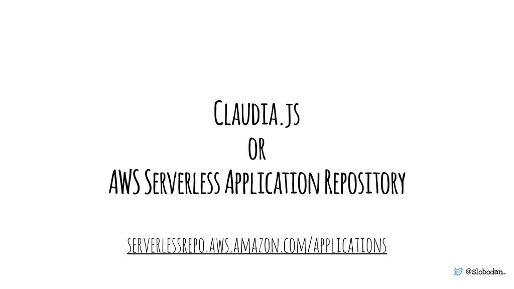 @slobodan_ Claudia.js or AWS Serverless Applica...