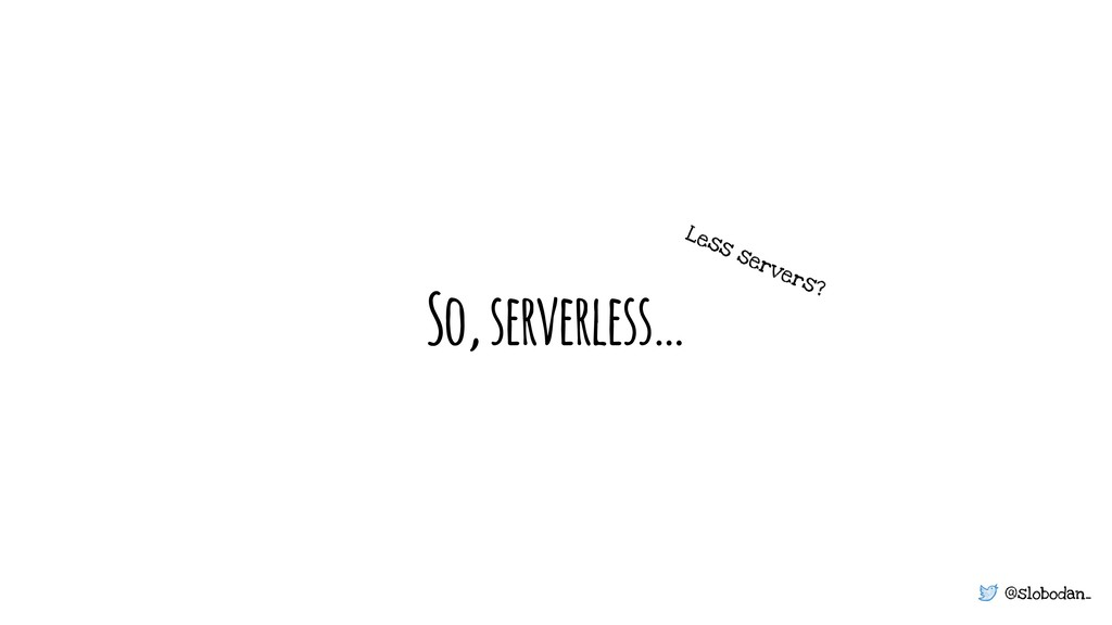 @slobodan_ So, serverless… Less servers?