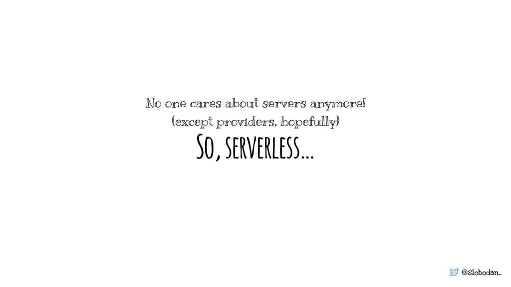 @slobodan_ So, serverless… No one cares about s...