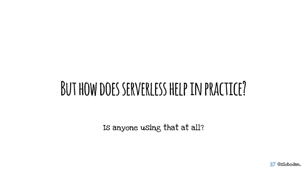@slobodan_ But how does serverless help in prac...
