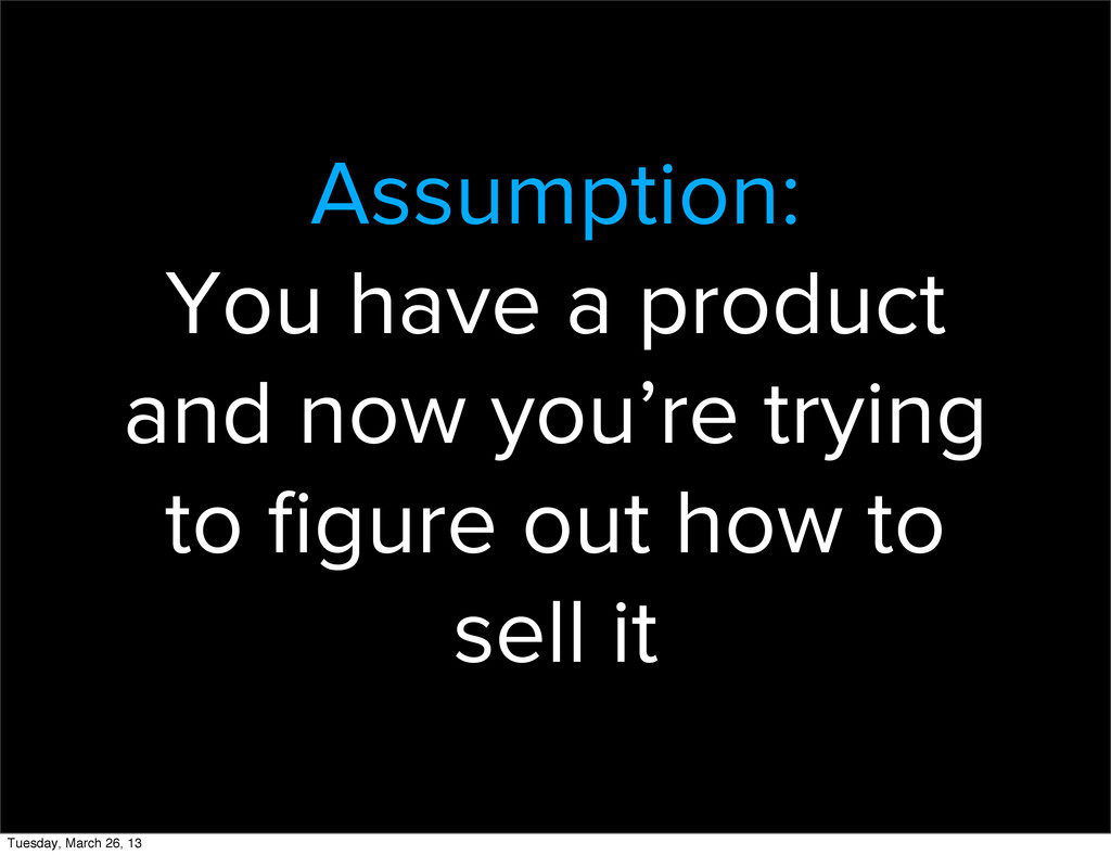 Assumption: You have a product and now you're t...