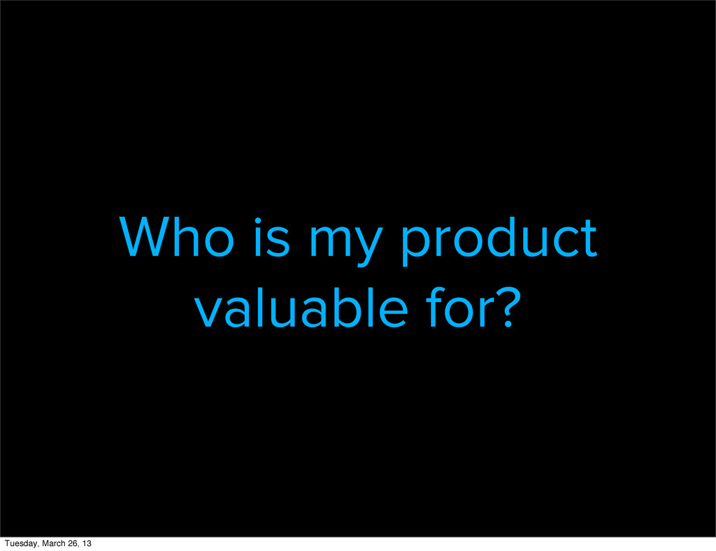 Who is my product valuable for? Tuesday, March ...