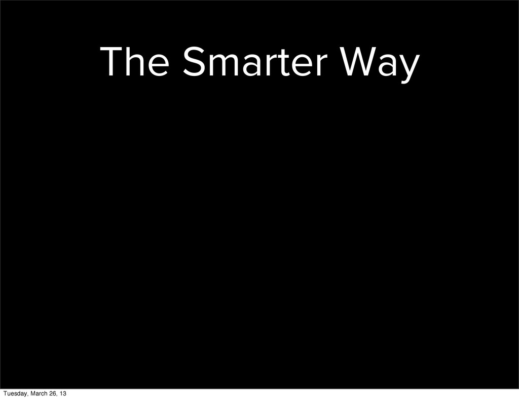 The Smarter Way Tuesday, March 26, 13