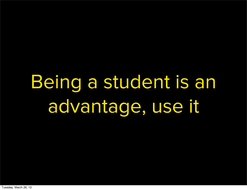 Being a student is an advantage, use it Tuesday...